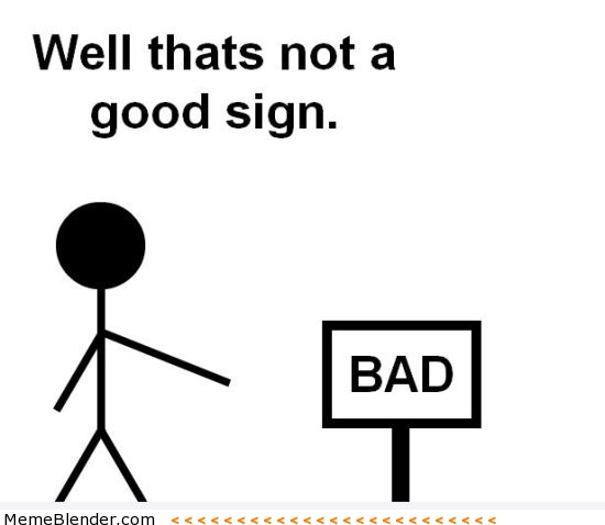 Name:  well-thats-not-a-good-sign-bad-sign.jpg Views: 396 Size:  39.9 KB