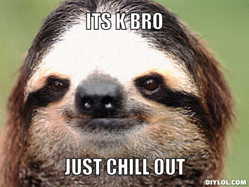 Name:  stoner-sloth-meme-generator-its-k-bro-just-chill-out-49c446.jpg Views: 68 Size:  42.2 KB