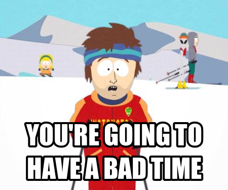 Name:  youre-going-to-have-a-bad-time.png Views: 103 Size:  113.7 KB