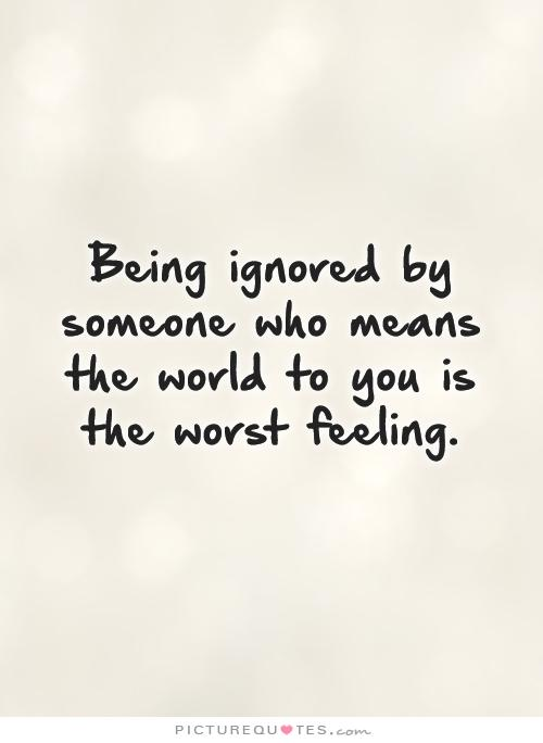 Name:  being-ignored-by-someone-who-means-the-world-to-you-is-the-worst-feeling-quote-1.jpg Views: 56 Size:  22.7 KB