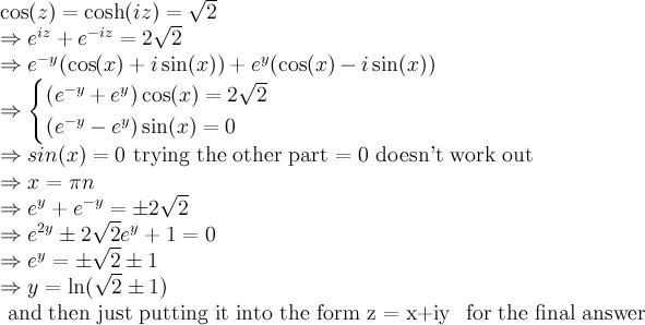 \cos(z) = \cosh(iz) = \sqrt{2}  \newline \Rightarrow e^{iz} +e^{-iz} = 2\sqrt{2}  \newline \Rightarrow e^{-y}( \cos(x) + i \sin(x) ) + e^{y}( \cos(x) - i \sin(x) )    \newline \Rightarrow \begin{cases} (e^{-y} + e^{y})\cos(x) = 2\sqrt{2} \\ (e^{-y} - e^{y})\sin (x) = 0\end{cases}    \newline \Rightarrow sin(x)=0 \text{ trying the other part = 0 doesn't work out }  \newline \Rightarrow x = \pi n  \newline \Rightarrow e^{y} +e^{-y} = \pm 2\sqrt{2}  \newline \Rightarrow e^{2y} \pm 2\sqrt{2} e^{y} + 1 = 0  \newline \Rightarrow e^{y} = \pm \sqrt{2} \pm 1  \newline \Rightarrow y= \ln(\sqrt{2} \pm 1)     \text{ and then just putting it into the form} z = x+iy \text{ for the final answer}