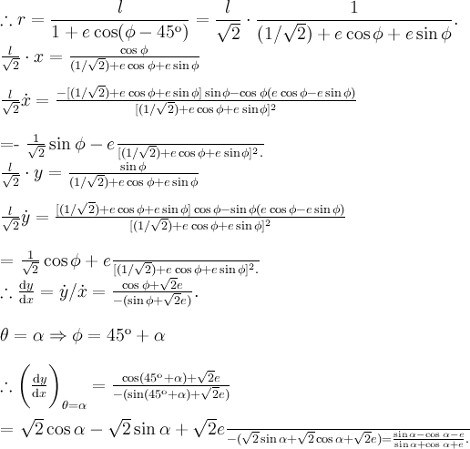 \displaystyle \therefore r = \frac{\l}{1+e\cos (\phi -45^\text{o} )} = \frac{l}{\sqrt{2}} \cdot \frac{1}{(1/\sqrt{2}) + e\cos\phi + e\sin\phi}.\\\tfrac{l}{\sqrt{2}} \cdot x = \frac{\cos\phi}{(1/\sqrt{2}) + e\cos\phi + e\sin\phi} \\\tfrac{l}{\sqrt{2}} \dot{x} = \frac{-[(1/\sqrt{2}) + e\cos\phi + e\sin\phi ]\sin\phi - \cos\phi (e\cos\phi - e\sin\phi)}{[(1/\sqrt{2}) + e\cos\phi + e\sin\phi]^2} \\=\frac{-\tfrac{1}{\sqrt{2}} \sin\phi - e}{[(1/\sqrt{2}) + e\cos\phi + e\sin\phi]^2} . \\\tfrac{l}{\sqrt{2}} \cdot y = \frac{\sin\phi}{(1/\sqrt{2}) + e\cos\phi + e\sin\phi} \\\tfrac{l}{\sqrt{2}} \dot{y} = \frac{[(1/\sqrt{2}) + e\cos\phi + e\sin\phi ]\cos\phi - \sin\phi (e\cos\phi - e\sin\phi)}{[(1/\sqrt{2}) + e\cos\phi + e\sin\phi]^2} \\=\frac{\tfrac{1}{\sqrt{2}} \cos\phi + e}{[(1/\sqrt{2}) + e\cos\phi + e\sin\phi]^2} . \\\therefore \frac{\text{d}y}{\text{d}x} = \dot{y} / \dot{x} = \frac{\cos\phi + \sqrt{2} e}{-(\sin\phi + \sqrt{2} e)} .\\\theta = \alpha \Rightarrow \phi = 45^\text{o} + \alpha \\\therefore \bigg( \frac{\text{d}y}{\text{d}x} \bigg)_{\theta =\alpha} = \frac{\cos(45^\text{o} + \alpha) + \sqrt{2} e}{-(\sin(45^\text{o} + \alpha) + \sqrt{2} e)} \\= \frac{\sqrt{2} \cos\alpha - \sqrt{2} \sin\alpha + \sqrt{2} e}{-(\sqrt{2} \sin\alpha + \sqrt{2} \cos\alpha + \sqrt{2} e)} = \frac{\sin\alpha - \cos\alpha - e}{\sin\alpha + \cos\alpha + e}.