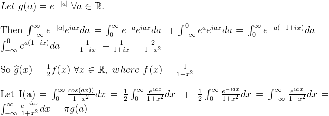 \\Let\ g(a)= e^{-|a|}\ \forall a \in \mathbb{R}.\\\      Then\ \int_{-\infty}^{\infty}e^{-|a|}e^{iax}da = \int_{0}^{\infty}e^{-a}e^{iax}da\ + \int_{-\infty}^{0}e^{a}e^{iax}da = \int_{0}^{\infty}e^{-a(-1 + ix)}da\ + \int_{-\infty}^{0}e^{a(1+ix)}da = \frac{-1}{-1 + ix}\ + \frac{1}{1 + ix} = \frac{2}{1 + x^{2}}\\    So\ \widehat{g}(x) = \frac{1}{2}f(x)\ \forall x \in \mathbb{R},\ where\ f(x) = \frac{1}{1 + x^{2}}\\\    Let\ I(a) = \int_{0}^{\infty}\frac{cos(ax))}  {1 + x^{2}}dx = \frac{1}{2}\int_{0}^{\infty} \frac{e^{iax}}{1 + x^2}dx\ +\ \frac{1}{2}\int_{0}^{\infty} \frac{e^{-iax}}{1 + x^2}dx = \int_{-\infty}^{\infty}\frac{e^{iax}}{1 + x^2}dx = \int_{-\infty}^{\infty}\frac{e^{-iax}}{1 + x^2}dx = \pi g(a)