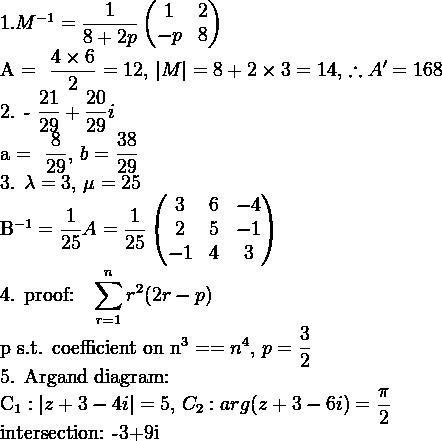 1. M^{-1}=\dfrac{1}{8+2p} \begin{pmatrix} 1 & 2 \\ -p & 8 \end{pmatrix}A = \dfrac{4 \times 6}{2} = 12, \,  M  = 8 + 2 \times 3 = 14, \, \therefore A' = 1682. -\dfrac{21}{29} + \dfrac{20}{29}ia = \dfrac{8}{29}, \, b = \dfrac{38}{29}3. \lambda = 3, \, \mu = 25B^{-1} = \dfrac{1}{25}A = \dfrac{1}{25}\begin{pmatrix} 3 & 6 & -4 \\ 2 & 5 & -1 \\ -1 & 4 & 3 \end{pmatrix}4. \mathrm{proof:} \, \displaystyle\sum_{r = 1}^{n} r^{2}(2r - p)\mathrm{p s.t. coefficient on} n^3 == n^4, \, p = \dfrac{3}{2}5. \mathrm{Argand diagram:}C_{1}:  z+3-4i =5, \, C_{2}: arg(z+3-6i) = \dfrac{\pi}{2}\mathrm{intersection:} -3+9i