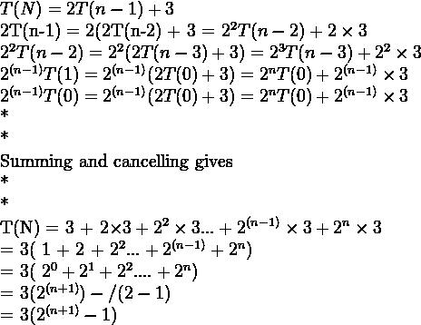 T(N) = 2T(n-1) +32T(n-1) = 2(2T(n-2) + 3 = 2^2T(n-2) + 2\times32^2T(n-2) = 2^2(2T(n-3) +3) = 2^3T(n-3) + 2^2\times32^{(n-1)}T(1) = 2^{(n-1)}(2T(0) +3) = 2^nT(0) + 2^{(n-1)} \times 32^{(n-1)}T(0) = 2^{(n-1)}(2T(0) +3) = 2^nT(0) + 2^{(n-1)} \times 3**Summing and cancelling gives**T(N) = 3 + 2\times3 + 2^2 \times 3 ... + 2^{(n-1)}\times3 + 2^n\times 3= 3( 1 + 2 + 2^2 ... + 2^{(n-1)} + 2^n)= 3( 2^0 + 2^1 + 2^2 .... + 2^n)= 3(2^{(n+1)} )- / (2-1)= 3(2^{(n+1)} -1)