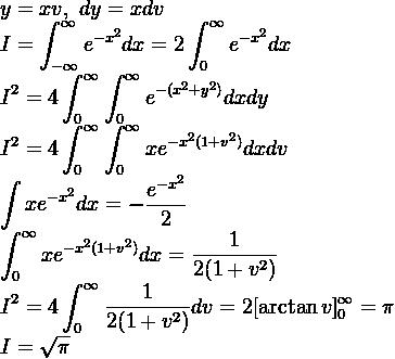y=xv,\ dy=xdv  \displaystyle I=\int^{\infty}_{-\infty}e^{-x^2}dx=  2\int^{\infty}_{0}e^{-x^2}dx  \displaystyle I^2=4\int^{\infty}_{0} \int^{\infty}_{0}e^{-(x^2+y^2)}dxdy  \displaystyle I^2=4\int^{\infty}_{0} \int^{\infty}_{0}xe^{-x^2(1+v^2)}dxdv  \displaystyle\int xe^{-x^2}dx=-\dfrac{e^{-x^2}}{2}  \displaystyle\int^{\infty}_{0}xe  ^{-x^2(1+v^2)}dx=\dfrac{1}{2(1+v^2)  }  \displaystyle I^2=4\int^{\infty}_{0}\dfrac{1}{  2(1+v^2)}dv= 2[\arctan{v}]_0^\infty=\pi  \displaystyle I=\sqrt\pi