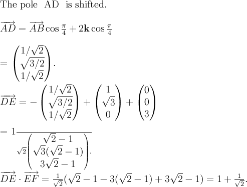 \displaystyle  \text{The pole } AD \text{ is shifted.} \\  \overrightarrow{AD} = \overrightarrow{AB} \cos \frac{\pi}{4} + 2\mathbf{k} \cos \frac{\pi}{4} \\  = \begin{pmatrix} 1/\sqrt{2} \\ \sqrt{3/2} \\ 1/\sqrt{2} \end{pmatrix}.  \overrightarrow{DE} = -\begin{pmatrix} 1/\sqrt{2} \\ \sqrt{3/2} \\ 1/\sqrt{2} \end{pmatrix} + \begin{pmatrix} 1 \\ \sqrt{3} \\ 0 \end{pmatrix} + \begin{pmatrix} 0 \\ 0 \\ 3 \end{pmatrix} \\   = \frac{1}{\sqrt{2}} \begin{pmatrix} \sqrt{2} - 1 \\ \sqrt{3}(\sqrt{2} - 1) \\ 3\sqrt{2} - 1 \end{pmatrix}. \\ \\    \overrightarrow{DE} \cdot \overrightarrow{EF} = \frac{1}{\sqrt{2}} (\sqrt{2} - 1 - 3(\sqrt{2} - 1) + 3\sqrt{2} - 1) = 1 + \frac{1}{\sqrt{2}}.