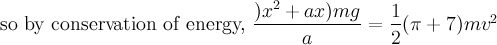 \text{so by conservation of energy, }\dfrac{)x^2+ax)mg}{a}=\dfrac{1}  {2}(\pi+7)mv^2