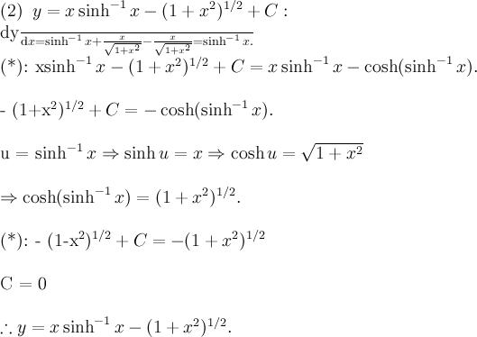 \displaystyle (2)\;\; y = x \sinh^{-1} x - (1+x^2)^{1/2} + C:\\  \frac{\text{d}y}{\text{d}x} = \sinh^{-1} x + \frac{x}{\sqrt{1+x^2}} - \frac{x}{\sqrt{1+x^2}} = \sinh^{-1} x.\\  (*): x\sinh^{-1} x - (1+x^2)^{1/2} + C = x\sinh^{-1} x - \cosh (\sinh^{-1} x).\\  - (1+x^2)^{1/2} + C = - \cosh (\sinh^{-1} x).\\  u = \sinh^{-1} x \Rightarrow \sinh u = x \Rightarrow \cosh u = \sqrt{1+x^2} \\  \Rightarrow \cosh (\sinh^{-1} x) = (1+x^2)^{1/2}.\\  (*): - (1-x^2)^{1/2} + C = - (1+x^2)^{1/2} \\  C = 0\\  \therefore y = x \sinh^{-1} x - (1+x^2)^{1/2} .