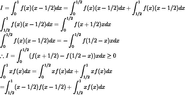 I=\displaystyle \int^1_0 f(x)(x-1/2)dx=\displaystyle \int^{1/2}_0 f(x)(x-1/2)dx+\displaystyle \int^{1}_{1/2}f(x)(x-1/2)dx  \displaystyle \int^{1}_{1/2}f(x)(x-1/2)dx=\displaystyle \int^{1/2}_0f(x+1/2)xdx  \displaystyle \int^{1/2}_{0}f(x)(x-1/2)dx=-\displaystyle \int^{1/2}_{0}f(1/2-x)xdx  \therefore I=\displaystyle \int^{1/2}_{0}(f(x+1/2)-f(1/2-x))xdx \geq 0    \displaystyle \int^1_0 xf(x)dx=\displaystyle \int^{1/2}_0 xf(x)dx+\displaystyle \int^1_{1/2} xf(x)dx  =\displaystyle \int^1_{1/2}(x-1/2)f(x-1/2)+\displaystyle \int^1_{1/2} xf(x)dx
