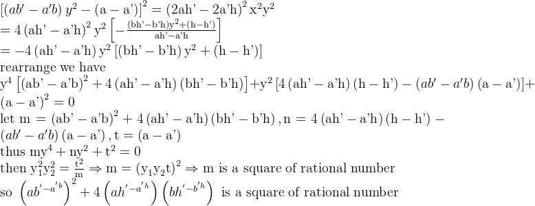 \\\left[ \left( ab'-a'b \right) y^2-\left( \text{a}-\text{a'} \right) \right] ^2=\left( \text{2ah'}-\text{2a'h} \right) ^2\text{x}^2\text{y}^2\\=4\left( \text{ah'}-\text{a'h} \right) ^2\text{y}^2\left[ -\frac{\left( \text{bh'}-\text{b'h} \right) \text{y}^2+\left( \text{h}-\text{h'} \right)}{\text{ah'}-\text{a'h}} \right] \\=-4\left( \text{ah'}-\text{a'h} \right) \text{y}^2\left[ \left( \text{bh'}-\text{b'h} \right) \text{y}^2+\left( \text{h}-\text{h'} \right) \right] \\\text{rearrange we have}\\\text{y}^4\left[ \left( \text{ab'}-\text{a'b} \right) ^2+4\left( \text{ah'}-\text{a'h} \right) \left( \text{bh'}-\text{b'h} \right) \right] +\text{y}^2\left[ 4\left( \text{ah'}-\text{a'h} \right) \left( \text{h}-\text{h'} \right) -\left( ab'-a'b \right) \left( \text{a}-\text{a'} \right) \right] +\left( \text{a}-\text{a'} \right) ^2=0\\\text{let m}=\left( \text{ab'}-\text{a'b} \right) ^2+4\left( \text{ah'}-\text{a'h} \right) \left( \text{bh'}-\text{b'h} \right) ,\text{n}=4\left( \text{ah'}-\text{a'h} \right) \left( \text{h}-\text{h'} \right) -\left( ab'-a'b \right) \left( \text{a}-\text{a'} \right) ,\text{t}=\left( \text{a}-\text{a'} \right) \\\text{thus my}^4+\text{ny}^2+\text{t}^2=0\\\text{then y}_1^2\text{y}_2^2=\frac{\text{t}^2}{\text{m}}\Rightarrow \text{m}=\left( \text{y}_1\text{y}_2\text{t} \right) ^2\Rightarrow \text{m is a square of rational number}\\\text{so }\left( ab^'-a^'b \right) ^2+4\left( ah^'-a^'h \right) \left( bh^'-b^'h \right) \,\,\text{is a square of rational number}