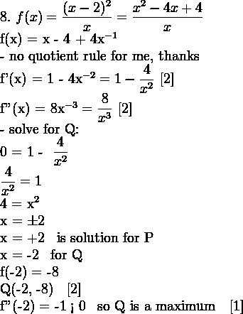 8. \,\, f(x) = \dfrac{(x - 2)^2}{x} = \dfrac{x^2 - 4x + 4}{x}  f(x) = x - 4 + 4x^{-1}  \mathrm{- no quotient rule for me, thanks}  f'(x) = 1 - 4x^{-2} = 1 - \dfrac{4}{x^2} \,\, [2]  f''(x) = 8x^{-3} = \dfrac{8}{x^3} \,\, [2]  \mathrm{- solve for Q:}  0 = 1 - \dfrac{4}{x^2}  \dfrac{4}{x^2} = 1  4 = x^2  x = \pm 2  x = +2 \, \mathrm{is solution for P}  x = -2 \, \mathrm{for Q}  f(-2) = -8  Q(-2, -8) \,\, [2]  f''(-2) = -1 < 0 \, \mathrm{so Q is a maximum} \,\, [1]