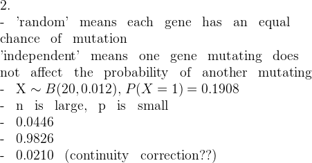 2.- \, \mathrm{'random' \, means \, each \, gene \, has \, an \, equal}\mathrm{chance \, of \, mutation}\mathrm{'independent' \, means \, one \, gene \, mutating \, does}\mathrm{not \, affect \, the \, probability \, of \, another \, mutating}- \, X \sim B(20, 0.012), \, P(X=1) = 0.1908- \, \mathrm{n \, is \, large, \, p \, is \, small}- \, 0.0446- \, 0.9826- \, 0.0210 \, \mathrm{(continuity \, correction??)}