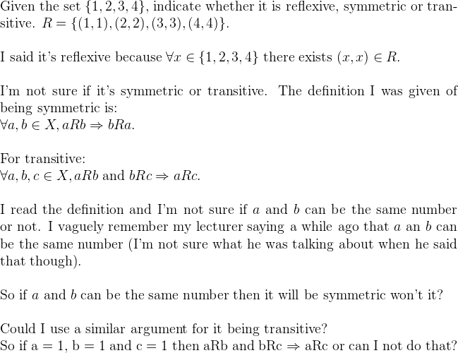 Given the set $\{1,2,3,4\},$ indicate whether it is reflexive, symmetric or transitive. $R = \{(1,1), (2,2), (3,3), (4,4)\}.$\vspace{0.2in}I said it's reflexive because $\forall x \in \{1,2,3,4\}$ there exists $(x,x) \in R.$\vspace{0.2in}I'm not sure if it's symmetric or transitive. The definition I was given of being symmetric is:$\forall a,b \in X, aRb \Rightarrow bRa.$\vspace{0.2in}For transitive:$\forall a,b,c \in X, aRb$ and $bRc \Rightarrow aRc.$\vspace{0.2in}I read the definition and I'm not sure if $a$ and $b$ can be the same number or not. I vaguely remember my lecturer saying a while ago that $a$ an $b$ can be the same number (I'm not sure what he was talking about when he said that though).\\So if $a$ and $b$ can be the same number then it will be symmetric won't it?\vspace{0.2in}Could I use a similar argument for it being transitive?So if a = 1, b = 1 and c = 1 then aRb and bRc $\Rightarrow$ aRc or can I not do that?