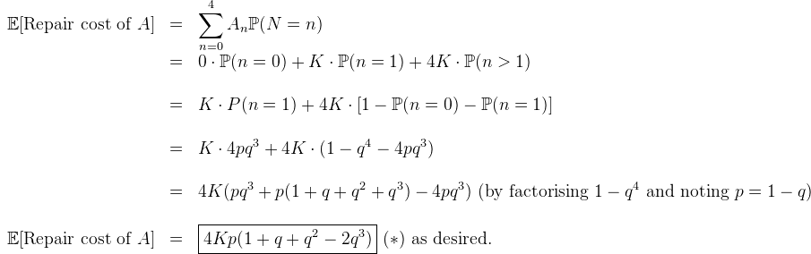 \begin{array}{lcl}  \mathbb{E}[\text{Repair cost of} \ A] &=& \displaystyle\sum_{n=0}^4 A_n\mathbb{P}(N=n)\\  &=& 0\cdot \mathbb{P}(n=0) + K\cdot \mathbb{P}(n=1) + 4K\cdot \mathbb{P}(n > 1)\\  \\  &=&K \cdot {P}(n=1) + 4K\cdot [1-\mathbb{P}(n=0) - \mathbb{P}(n=1)]\\  \\  &=& K\cdot 4pq^3 + 4K\cdot  (1- q^4 - 4pq^3) \\  \\  &=& 4K(pq^3 + p(1+q+q^2+q^3) -4pq^3)\ (\text{by factorising} \ 1-q^4 \ \text{and noting} \ p=1-q)\\  \\  \mathbb{E}[\text{Repair cost of} \ A] &=& \boxed{4Kp(1+q+q^2-2q^3)} \ (*) \ \text{as desired.}  \end{array}