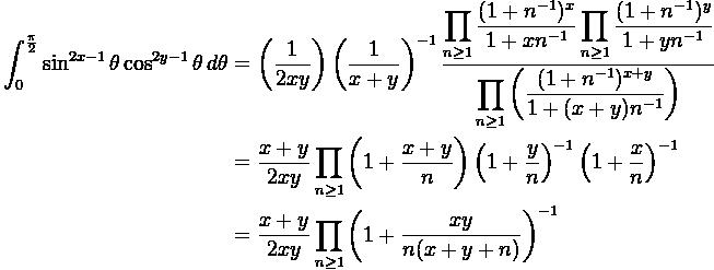 \displaystyle\begin{aligned} \int_0^{\frac{\pi}{2}} \sin^{2x-1}\theta \cos^{2y-1}\theta \,d\theta &=\left(\frac{1}{2xy} \right) \left( \frac{1}{x+y} \right)^{-1} \frac{\displaystyle\prod_{n\geq 1}\frac{(1+n^{-1})^x}{1+xn^{-1}} \prod_{n\geq 1}\frac{(1+n^{-1})^y}{1+yn^{-1}}}{\displaystyle\prod_{n\geq 1}\left(\frac{(1+n^{-1})^{x+y}}{1+(x+y)n^{-1}}\right)}\\&= \frac{x+y}{2xy} \prod_{n\geq 1} \left(1+ \frac{x+y}{n} \right) \left(1+\frac{y}{n} \right)^{-1} \left(1+ \frac{x}{n} \right)^{-1}\\&=\frac{x+y}{2xy}\prod_{n \geq 1} \left(1+\frac{xy}{n(x+y+n)} \right)^{-1}\end{aligned}