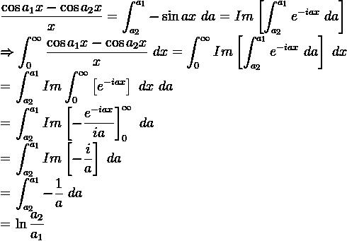 \beginaligned \displaystyle  \frac{ \cos {a_1 x} - \cos{a_2 x}}{x} =  \displaystyle \int_{a_2}^{a_1} - \sin {ax}\ da = Im \left[ \displaystyle \int_{a_2}^{a_1} e^{-iax}\ da \right]    \Rightarrow \displaystyle \int_0^{\infty}  \displaystyle  \frac{ \cos {a_1 x} - \cos{a_2 x}}{x}\ dx =  \displaystyle \int_0^{\infty}  Im \left[ \displaystyle \int_{a_2}^{a_1} e^{-iax}\ da \right]\ dx    \beginaligned = \displaystyle \int_{a_2}^{a_1} Im \displaystyle \int_0^{\infty} \left[  e^{-iax} \right]\ dx\ da      \beginaligned = \displaystyle \int_{a_2}^{a_1} Im \left[ - \frac{e^{-iax}}{ia} \right] _0^{\infty}\ da      \beginaligned =  \displaystyle \int_{a_2}^{a_1} Im \left[ -\frac{i}{a} \right]\ da      \beginaligned = \displaystyle \int_{a_2}^{a_1} -\frac{1}{a}\ da      \beginaligned = \displaystyle \ln { \frac{a_2}{a_1}}