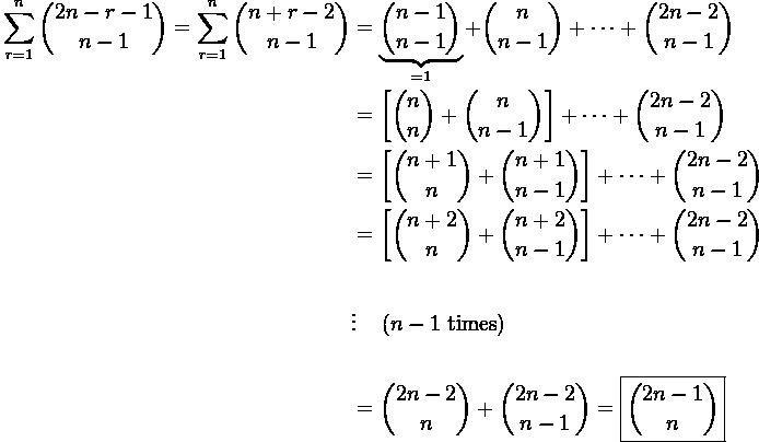 \displaystyle \begin{aligned} \sum_{r=1}^{n} \binom{2n - r - 1}{n-1} = \sum_{r=1}^{n} \binom{n + r - 2}{n-1} & = \underbrace{\binom{n-1}{n-1}}_{=1} + \binom{n}{n-1} + \cdots + \binom{2n-2}{n-1} \\ & = \left[ \binom{n}{n} + \binom{n}{n-1} \right] + \cdots + \binom{2n-2}{n-1} \\ & = \left[ \binom{n+1}{n} + \binom{n+1}{n-1} \right] + \cdots + \binom{2n-2}{n-1} \\ & = \left[\binom{n+2}{n} + \binom{n+2}{n-1}\right] + \cdots + \binom{2n-2}{n-1} \\ \\ & \vdots \quad \left( n-1 \ \text{times}\right) \\ \\ & = \binom{2n-2}{n} + \binom{2n-2}{n-1} = \boxed{\binom{2n-1}{n}} \end{aligned}