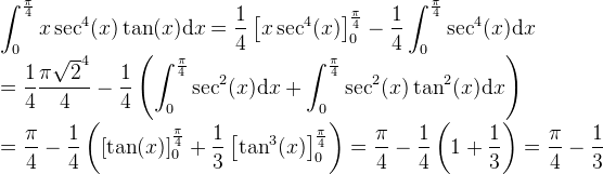 \displaystyle\int_0^\frac{\pi}{4  } x\sec^4(x)\tan(x) \mathrm{d}x = \frac{1}{4}\left[x\sec^4(x)\right]^\frac{\pi}{4}_0 - \frac{1}{4} \displaystyle\int_0^\frac{\pi}{4  } \sec^4(x) \mathrm{d}x \\ = \frac{1}{4} \frac{\pi\sqrt{2}^4}{4} - \frac{1}{4}\left( \displaystyle\int_0^\frac{\pi}{4  } \sec^2(x) \mathrm{d}x + \displaystyle\int_0^\frac{\pi}{4  } \sec^2(x)\tan^2(x) \mathrm{d}x \right) \\ = \frac{\pi}{4} - \frac{1}{4}\left( \left[\tan(x)\right]^\frac{\pi}{4}_0 + \frac{1}{3} \left[\tan^3(x)\right]^\frac{\pi}{4}_0 \right)= \frac{\pi}{4} - \frac{1}{4}\left(1 + \frac{1}{3}\right) = \frac{\pi}{4} - \frac{1}{3}