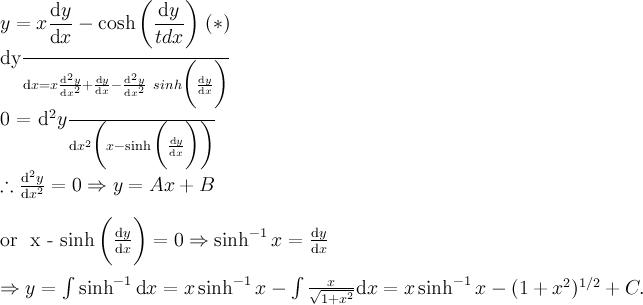 \displaystyle y = x\frac{\text{d}y}{\text{d}x} - \cosh\bigg(\frac{\text{d}y}{\tex  t{d}x}\bigg)\; (*)\\  \frac{\text{d}y}{\text{d}x} = x\frac{\text{d}^2y}{\text{d}x^2} + \frac{\text{d}y}{\text{d}x} - \frac{\text{d}^2y}{\text{d}x^2}\  sinh \bigg(\frac{\text{d}y}{\text{d}x  }\bigg)\\  0 = \frac{\text{d}^2y}{\text{d}x^2} \bigg( x - \sinh \bigg(\frac{\text{d}y}{\text{d}x  }\bigg)\bigg) \\  \therefore \frac{\text{d}^2y}{\text{d}x^2} = 0 \Rightarrow y = Ax + B\\  \text{or } x - \sinh \bigg(\frac{\text{d}y}{\text{d}x  }\bigg) = 0 \Rightarrow \sinh^{-1} x = \frac{\text{d}y}{\text{d}x} \\  \Rightarrow y = \int \sinh^{-1} \text{d}x = x \sinh^{-1} x - \int\frac{x}{\sqrt{1 + x^2}} \text{d}x = x \sinh^{-1} x - (1+x^2)^{1/2} + C.