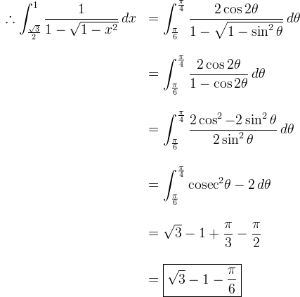 \begin{array}{rl}\therefore \displaystyle\int_{\frac{\sqrt3}  {2}}^1 \frac{1}{1-\sqrt{1-x^2}} \, dx& \displaystyle = \int_{\frac{\pi}{6}}^{\frac{\pi}  {4}} \frac{2\cos 2\theta}{1-\sqrt{1-\sin^2 \theta}} \, d\theta \\ \br \\& \displaystyle = \int_{\frac{\pi}{6}}^{\frac{\pi}  {4}} \frac{2\cos 2\theta}{1-\cos 2\theta} \, d\theta \\ \br \\& \displaystyle = \int_{\frac{\pi}{6}}^{\frac{\pi}  {4}} \frac{2\cos^2 - 2\sin^2 \theta}{2\sin^2 \theta} \, d\theta \\ \br \\& \displaystyle = \int_{\frac{\pi}{6}}^{\frac{\pi}  {4}} \mathrm{cosec}^2 \theta - 2 \, d\theta \\ \br \\& \displaystyle = \sqrt3 - 1 + \frac{\pi}{3} - \frac{\pi}{2} \\ \br \\& \displaystyle = \boxed{\sqrt3 - 1 - \frac{\pi}{6}} \end{array}