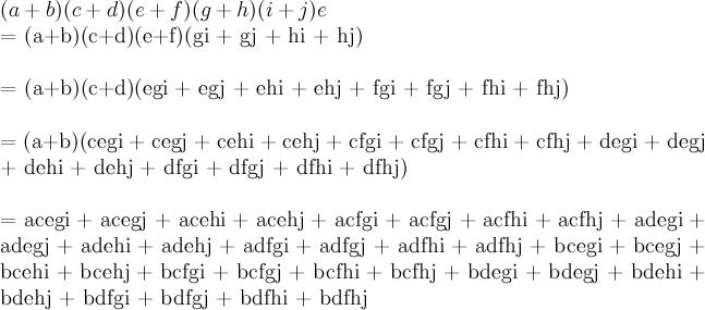 \newline (a+b)(c+d)(e+f)(g+h)(i+j)\newlin  e  = (a+b)(c+d)(e+f)(gi + gj + hi + hj)\newline  = (a+b)(c+d)(egi + egj + ehi + ehj + fgi + fgj + fhi + fhj)\newline  = (a+b)(cegi + cegj + cehi + cehj + cfgi + cfgj + cfhi + cfhj + degi + degj\newline \qquad + dehi + dehj + dfgi + dfgj + dfhi + dfhj)\newline  = acegi + acegj + acehi + acehj + acfgi + acfgj + acfhi + acfhj + adegi + adegj + adehi + adehj + adfgi + adfgj + adfhi + adfhj + bcegi + bcegj + bcehi + bcehj + bcfgi + bcfgj + bcfhi + bcfhj + bdegi + bdegj + bdehi + bdehj + bdfgi + bdfgj + bdfhi + bdfhj