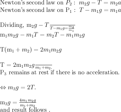\displaystyle \text{Newton's second law on }P_2:\; m_2g-T=m_2a \\\text{Newton's second law on }P_1:\; T-m_1g=m_1a\\\text{Dividing, }\frac{m_2g-T}{T-m_1g} = \frac{m_2}{m_1}\\m_1m_2g - m_1T = m_2T - m_1m_2g\\T(m_1+m_2) = 2m_1m_2g\\T = \frac{2m_1m_2g}{m_1+m_2}.\\P_3 \text{ remains at rest if there is no acceleration} .\\\Leftrightarrow m_3g = 2T.\\m_3g = \frac{4m_1m_2g}{m_1+m_2}\text{and result follows} .