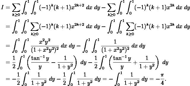 \begin{aligned} I &  = \sum_{ k \ge 0}\int_{0}^{1}\int_{0}^{1} (-1)^k (k+1)  x^{2k+2}\;{dx}\;{dy} -\sum_{ k \ge 0}\int_{0}^{1}\int_{0}^{1} (-1)^k (k+1)  x^{2k}\;{dx}\;{dy}\\& =\int_{0}^{1}\int_{0}^{1}\sum_{ k \ge 0}(-1)^k (k+1)  x^{2k+2}\;{dx}\;{dy} -\int_{0}^{1}\int_{0}^{1} \sum_{ k \ge 0} (-1)^k (k+1)  x^{2k}\;{dx}\;{dy} \\& =  \int_{0}^{1} \int_{0}^{1} \frac{x^2y^2}{(1+x^2y^2)^2}\;{dx  }\;{dy}-\int_{0}^{1} \int_{0}^{1} \frac{1}{(1+x^2y^2)^2}\;{dx}\;{d  y} \\& = \frac{1}{2} \int_{0}^{1} \left(\frac{\tan^{-1}{y}}{y}-\frac{1}{1+y^2}\right)\;{dy}-\frac{1}{2} \int_{0}^{1} \left(\frac{\tan^{-1}{y}}{y}+\frac{1}{1+y^2}\right)  \;{dy} \\&= -\frac{1}{2} \int_{0}^{1} \frac{1}{1+y^2}\;{dy}-\frac{1}{2}\int_{0}^{1} \frac{1}{1+y^2}\;{dy} = -\int_{0}^{1} \frac{1}{1+y^2}\;{dy} = -\frac{\pi}{4}.  \end{aligned}