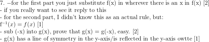 7. \,\, \mathrm{- for \ the \ first \ part \ you \ just \ substitute \ f(x) \ in \ wherever \ there \ is \ an \ x \ in \ f(x) \ [2]}  \mathrm{- if you really want to see it reply to this}  \mathrm{- for the second part, I didn't know this as an actual rule, but:}  f^{-1}(x) = f(x) \,\, [1]  \mathrm{- sub (-x) into g(x), prove that g(x) = g(-x), easy. [2]}  \mathrm{- g(x) has a line of symmetry in the y-axis/is reflected in the y-axis owtte [1]}