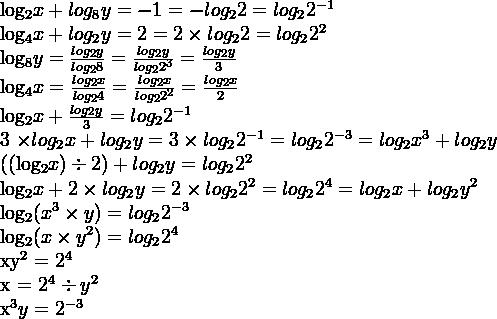 log_2 x + log_8 y = -1 = -log_2 2 = log_2 2^{-1}log_4 x + log_2 y = 2 = 2 \times log_2 2 = log_2 2^2log_8 y = \frac {log_2 y}{log_2 8} = \frac {log_2 y}{log_2 2^3} = \frac {log_2 y}{3}log_4 x = \frac {log_2 x}{log_2 4} = \frac {log_2 x}{log_2 2^2} = \frac {log_2 x}{2}log_2 x + \frac {log_2 y}{3} = log_2 2^{-1}3 \times log_2 x + log_2 y = 3 \times log_2 2^{-1} = log_2 2^{-3} = log_2 x^3 + log_2 y((log_2 x) \div 2) + log_2 y = log_2 2^2log_2 x + 2 \times log_2 y = 2 \times log_2 2^2 = log_2 2^4 = log_2 x + log_2 y^2log_2 (x^3 \times y) = log_2 2^{-3}log_2 (x \times y^2) = log_2 2^4xy^2 = 2^4x = 2^4 \div y^2x^3y = 2^{-3}