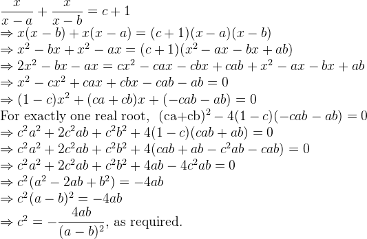 \dfrac{x}{x-a} + \dfrac{x}{x-b} = c+1  \Rightarrow x(x-b) + x(x-a) = (c+1)(x-a)(x-b)  \Rightarrow x^2 -bx +x^2-ax = (c+1)(x^2-ax-bx+ab)  \Rightarrow 2x^2 -bx-ax = cx^2 -cax-cbx+cab+x^2-ax-bx+ab  \Rightarrow x^2-cx^2+cax+cbx-cab-ab = 0   \Rightarrow (1-c)x^2 + (ca+cb)x + (-cab-ab) = 0  \text{For exactly one real root, } (ca+cb)^2 - 4(1-c)(-cab-ab) = 0  \Rightarrow c^2a^2 + 2c^2ab + c^2b^2 + 4(1-c)(cab+ab) = 0  \Rightarrow c^2a^2 + 2c^2ab + c^2b^2 + 4(cab+ab-c^2ab-cab)=0  \Rightarrow c^2a^2 + 2c^2ab + c^2b^2 + 4ab - 4c^2ab = 0  \Rightarrow c^2(a^2-2ab+b^2) = -4ab  \Rightarrow c^2(a-b)^2 = -4ab  \Rightarrow c^2 = - \dfrac{4ab}{(a-b)^2} \text{, as required.}