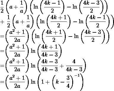 \dfrac{1}{2}\left(a+\dfrac{1}{a}  \right)\left(\ln\left(\dfrac{4k-1}{2}\right)-\ln\left(\dfrac{4k-3}{2}\right)\right)+\dfrac{1}{2}\left(a+\dfrac{1}{a  }\right)\left(\ln \left(\dfrac{4k+1}{2}\right) - \ln \left(\dfrac{4k-1}{2}\right)\right)=\left(\dfrac{a^2+1}{2a}\right) \left(\ln\left(\dfrac{4k+1}{2} \right)-\ln\left(\dfrac{4k-3}{2}\right)\right)=\left(\dfrac{a^2+1}{2a}\right) \ln\left(\dfrac{4k+1}{4k-3}\right)=\left(\dfrac{a^2+1}{2a}\right) \ln\left(\dfrac{4k-3}{4k-3}+\dfrac{4}{4k-3}\right)=\left(\dfrac{a^2+1}{2a}\right) \ln\left(1+\left(k-\dfrac{3}{4}\right)^{-1}\right)