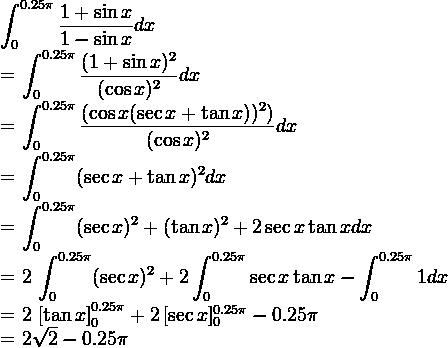 \displaystyle \int_0^{0.25\pi} \frac{1 + \sin x}{1- \sin x} dx = \displaystyle \int_0^{0.25\pi} \frac{(1 + \sin x)^2}{(\cos x)^2} dx= \displaystyle \int_0^{0.25\pi} \frac{(\cos x(\sec x + \tan x))^2)}{(\cos x)^2} dx= \displaystyle \int_0^{0.25\pi} (\sec x + \tan x)^2 dx= \displaystyle \int_0^{0.25\pi} (\sec x)^2 + (\tan x)^2 + 2\sec x \tan x dx = 2 \displaystyle \int_0^{0.25\pi} (\sec x)^2 + 2\displaystyle \int_0^{0.25\pi} \sec x \tan x  - \displaystyle \int_0^{0.25\pi} 1 dx= 2 \left[ \tan x \right]_0^{0.25\pi} + 2 \left[ \sec x]_0^{0.25\pi} - 0.25\pi= 2\sqrt 2 - 0.25\pi