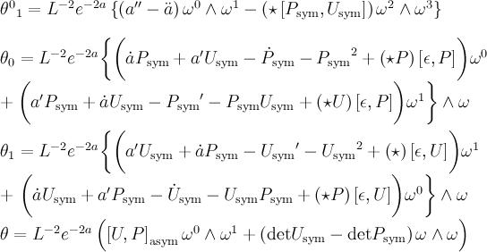 \begin{align}  \theta^0{}_1 &= L^{-2}e^{-2a} \left \{ \left( a'' - \ddot{a} \right) \omega^0 \wedge \omega^1 - \left( \star \left[ P_{\text{sym}}, U_{\text{sym}} \right] \right) \omega^2 \wedge \omega^3 \right \} \\  \theta_0 &= L^{-2}e^{-2a} \biggl\{ \biggl( \dot{a} P_{\text{sym}} + a' U_{\text{sym}} - \dot{P}_{\text{sym}} - {P_{\text{sym}}}^2 + \left( \star P \right) \left[ \epsilon, P \right] \biggr) \omega^0 \right \\ \nonumber &+ \biggl( a'P_{\text{sym}} + \dot{a} U_{\text{sym}} - {P_{\text{sym}}}'-P_{\text{sym}}U_{\text{sym}} + \left( \star U \right) \left[ \epsilon, P \right] \biggr) \omega^1 \biggr\}  \wedge \omega \\  \theta_1 &= L^{-2}e^{-2a} \biggl\{ \biggl( a' U_{\text{sym}} + \dot{a} P_{\text{sym}} - {U_{\text{sym}}}' - {U_{\text{sym}}}^2 + \left( \star \right) \left[ \epsilon, U \right] \biggr) \omega^1 \right \\ \nonumber &+ \left \biggl( \dot{a} U_{\text{sym}} + a'P_{\text{sym}} - \dot{U}_{\text{sym}} - U_{\text{sym}}P_{\text{sym}} + \left( \star P \right) \left[ \epsilon, U \right] \biggr) \omega^0 \biggr\} \wedge \omega \\  \theta &= L^{-2}e^{-2a} \left( \left[ U, P \right]_{\text{asym}} \omega^0 \wedge \omega^1 + \left( \text{det} U_{\text{sym}} - \text{det} P_{\text{sym}} \right) \omega \wedge \omega \right)  \end{align}
