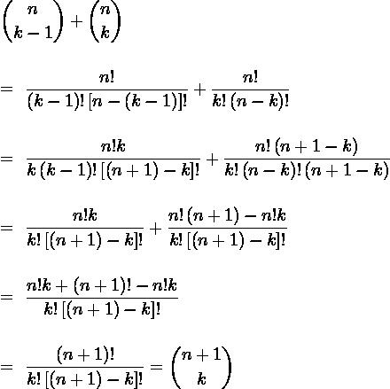 \displaystyle\binom{n}{k - 1} + \displaystyle\binom{n}{k} \\\\= \dfrac{n!}{\left(k - 1\right)!\left[n - \left(k - 1\right)\right]!} + \dfrac{n!}{k!\left(n - k\right)!} \\\\= \dfrac{n!k}{k\left(k - 1\right)!\left[\left(n + 1\right) - k\right]!} + \dfrac{n!\left(n + 1 - k\right)}{k!\left(n - k\right)!\left(n + 1 - k\right)}\\\\= \dfrac{n!k}{k!\left[\left(n + 1\right) - k\right]!} + \dfrac{n!\left(n + 1\right) - n!k}{k!\left[\left(n + 1\right) - k\right]!}\\\\= \dfrac{n!k + \left(n + 1\right)! - n!k}{k!\left[\left(n + 1\right) - k\right]!}\\\\= \dfrac{\left(n + 1\right)!}{k!\left[\left(n + 1\right) - k\right]!} = \displaystyle\binom{n+1}{k}