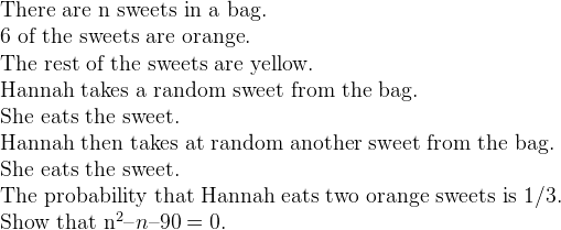 There are n sweets in a bag.  6 of the sweets are orange.  The rest of the sweets are yellow.    Hannah takes a random sweet from the bag.   She eats the sweet.     Hannah then takes at random another sweet from the bag.   She eats the sweet.     The probability that Hannah eats two orange sweets is 1/3.   Show that n^2 – n – 90 = 0.