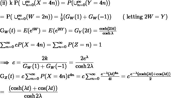 (ii) k P( \cup_{n=0}^{\infty} (X=4n)) = P( \cup_{n=0}^{\infty} (Y=4n)) \\      = P( \cup_{n=0}^{\infty} (W=2n)) = \frac{1}{2} (G_W(1)+G_W(-1)) \quad \quad (\text{ letting } 2W = Y)\\    G_W(t) = E(e^{tW}) = E(e^{2tY}) = G_Y(2t) = \frac{\cosh(2\lambda t)}{\cosh \lambda}\\        \sum_{n=0}^{\infty} cP(X=4n) = \sum_{n=0}^{\infty} P(Z=n) = 1 \\      \implies c = \dfrac{2k}{G_W(1) + G_W(-1)} = \dfrac{2e^{\lambda}}{\cosh 2\lambda}  \\      G_Z(t) = c \sum_{n=0}^{\infty}P(X=4n) t^{4n} = c \sum_{n=0}^{\infty}\frac{e^{-\lambda} (\lambda t)^{4n}}{4!} = c {\frac{e^{-\lambda}(\cosh(\lambda t) + \cos( \lambda t))}{2}} \\      = \dfrac{(\cosh(\lambda t) + \cos( \lambda t))}{\cosh 2\lambda}}\\