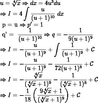 u=\sqrt[4]{x} \Rightarrow dx = 4u^3 du  \Rightarrow I = 4\displaystyle \int \dfrac{u}{(u+1)^{10}} \ dx  \ p = u \Rightarrow p' =1  \ q' = \dfrac{1}{(u+1)^{10}} \Rightarrow q = -\dfrac{1}{9(u+1)^{9}}  \Rightarrow I =- \dfrac{u}{(u+1)^{9}}+ \displaystyle \int\dfrac{1}{(u+1)^{9}}+ \mathcal{C}  \Rightarrow I =- \dfrac{u}{(u+1)^{9}} -\dfrac{1}{72(u+1)^{8}}+\mathcal{  C}  \Rightarrow I =-\dfrac{\sqrt[4]{x}}{(\sqrt[4]{x}+1)^{9}} - \dfrac{1}{(\sqrt[4]{x}+1)^{8}}+\mathcal{C}  \Rightarrow I =- \dfrac{1}{18}\left( \dfrac{9\sqrt[4]{x}+1}{(\sqrt[4]{x}+1)^{9}}\right)+ \mathcal{C}