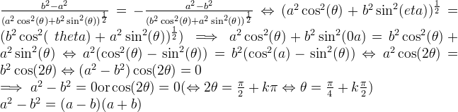 \frac{b^2-a^2}{(a^2\cos^2(\theta)+b^2\sin^  2(\theta))^{\frac{1}{2}}}= - \frac{a^2-b^2}{(b^2\cos^2(\theta)+a^2\sin^  2(\theta))^{\frac{1}{2}}} \Leftrightarrow (a^2\cos^2(\theta)+b^2\sin^2(\th  eta))^{\frac{1}{2}}=(b^2\cos^2(\  theta)+a^2\sin^2(\theta))^{\frac  {1}{2}}) \implies a^2\cos^2(\theta)+b^2\sin^2(\the  ta)=b^2\cos^2(\theta)+a^2\sin^2(  \theta) \Leftrightarrow a^2(\cos^2(\theta)-\sin^2(\theta))=b^2(\cos^2(\thet  a)-\sin^2(\theta)) \Leftrightarrow a^2\cos(2\theta)=b^2\cos(2\theta  ) \Leftrightarrow (a^2-b^2)\cos(2\theta)=0 \newline \implies a^2-b^2=0 \text{or} \cos(2\theta)=0 (\Leftrightarrow 2\theta=\frac{\pi}{2}+k\pi \Leftrightarrow \theta=\frac{\pi}{4}+k\frac{\pi}  {2}) \newline a^2-b^2=(a-b)(a+b)