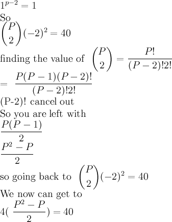 1^{p-2} = 1    So   \dbinom{P}{2}(-2)^2= 40     finding the value of \dbinom{P}{2} = \frac{P!}{(P-2)!2!}    = \dfrac{P(P-1)(P-2)!}{(P-2)!2!}  (P-2)! cancel out  So you are left with   \dfrac{P(P-1)}{2}  \dfrac{P^2-P}{2}    so going back to \dbinom{P}{2}(-2)^2= 40  We now can get to   4(\dfrac{P^2-P}{2})=40