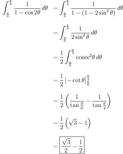 \begin{array}{rl}\displaystyle\int_{\frac{\pi}{6}  }^{\frac{\pi}{4}} \frac{1}{1-\cos 2\theta} \, d\theta& \displaystyle = \int_{\frac{\pi}{6}}^{\frac{\pi}  {4}} \frac{1}{1-(1-2\sin^2 \theta)} \, d\theta \\ \br \\& \displaystyle = \int_{\frac{\pi}{6}}^{\frac{\pi}  {4}} \frac{1}{2\sin^2 \theta} \, d\theta \\ \br \\& \displaystyle = \frac12 \int_{\frac{\pi}{6}}^{\frac{\pi}  {4}} \mathrm{cosec}^2 \theta \, d\theta \\ \br \\& \displaystyle = \frac12 \left[ -\cot \theta \right]_{\frac{\pi}{6}}^{\frac{\pi}{4}} \\ \br \\& \displaystyle = \frac12 \left( \frac{1}{\tan \frac{\pi}{6}} - \frac{1}{\tan \frac{\pi}{4}} \right) \\ \br \\& \displaystyle = \frac12 \left( \sqrt3 - 1 \right) \\ \br \\& \displaystyle = \boxed{\frac{\sqrt3}{2} - \frac{1}{2}}\end{array}