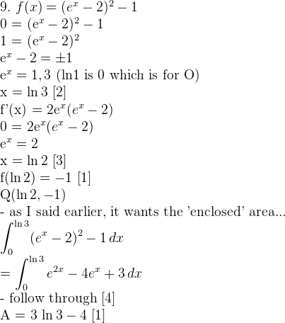 9. \,\, f(x) = (e^x - 2)^2 - 1  0 = (e^x - 2)^2 - 1  1 = (e^x - 2)^2  e^x - 2 = \pm 1  e^x = 1, 3 \,\, \mathrm{(ln1 \ is \ 0 \ which \ is \ for \ O)}  x = \ln 3 \,\, [2]  f'(x) = 2e^{x} (e^x - 2)  0 = 2e^{x} (e^x - 2)  e^x = 2  x = \ln 2 \,\, [3]  f(\ln 2) = -1 \,\, [1]  Q(\ln 2, -1)  \mathrm{- as I said earlier, it wants the 'enclosed' area...}  \displaystyle \int ^{\ln 3} _0 (e^x - 2)^2 - 1 \, dx  \displaystyle= \int ^{\ln 3} _0 e^{2x} - 4e^{x} + 3 \, dx  \mathrm{- follow through [4]}  A = 3 \ln 3 - 4 \,\, [1]