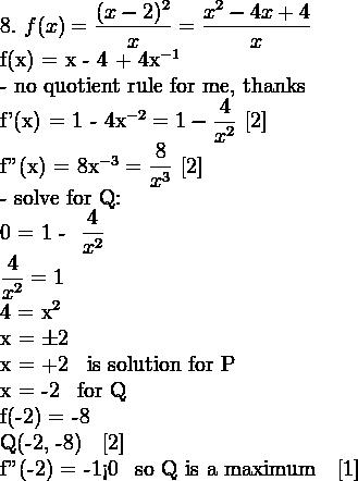 8. \,\, f(x) = \dfrac{(x - 2)^2}{x} = \dfrac{x^2 - 4x + 4}{x}  f(x) = x - 4 + 4x^{-1}  \mathrm{- no quotient rule for me, thanks}  f'(x) = 1 - 4x^{-2} = 1 - \dfrac{4}{x^2} \,\, [2]  f''(x) = 8x^{-3} = \dfrac{8}{x^3} \,\, [2]  \mathrm{- solve for Q:}  0 = 1 - \dfrac{4}{x^2}  \dfrac{4}{x^2} = 1  4 = x^2  x = \pm 2  x = +2 \, \mathrm{is solution for P}  x = -2 \, \mathrm{for Q}  f(-2) = -8  Q(-2, -8) \,\, [2]  f''(-2) = -1<0 \, \mathrm{so Q is a maximum} \,\, [1]