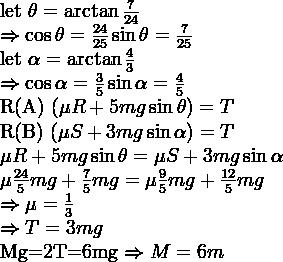 let \theta=\arctan \frac{7}{24}    \Rightarrow \cos \theta = \frac{24}{25} & \sin \theta = \frac{7}{25}      let \alpha=\arctan \frac{4}{3}    \Rightarrow \cos \alpha = \frac{3}{5} & \sin \alpha = \frac{4}{5}    R(A) (\mu R + 5mg\sin\theta)=T  R(B) (\mu S + 3mg\sin\alpha)=T    \mu R + 5mg\sin\theta=\mu S + 3mg\sin\alpha    \mu \frac{24}{5}mg + \frac{7}{5}mg = \mu \frac{9}{5}mg + \frac{12}{5}mg    \Rightarrow \mu = \frac{1}{3}    \Rightarrow T=3mg    Mg=2T=6mg \Rightarrow M=6m
