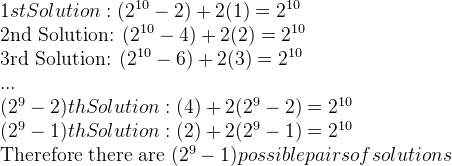 1st Solution: (2^{10} - 2) + 2(1) = 2^{10}  2nd Solution: (2^{10} - 4) + 2(2) = 2^{10}  3rd Solution: (2^{10} - 6) + 2(3) = 2^{10}  ...  (2^{9} - 2)th Solution: (4) + 2(2^{9} - 2) = 2^{10}  (2^{9} - 1)th Solution: (2) + 2(2^{9} -1) = 2^{10}   Therefore there are (2^{9} - 1) possible pairs of solutions