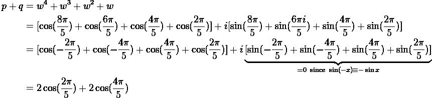 $\begin{align*} p+q & = w^4 + w^3 + w^2 + w \\ & = [\cos(\frac{8\pi}{5}) + \cos(\frac{6\pi}{5}) + \cos(\frac{4\pi}{5}) + \cos(\frac{2\pi}{5})] + i[\sin(\frac{8\pi}{5}) +  \sin(\frac{6\pi i}{5}) + \sin(\frac{4\pi}{5}) + \sin(\frac{2\pi}{5})] \\ & = [\cos(-\frac{2\pi}{5}) + \cos(-\frac{4\pi}{5}) + \cos(\frac{4\pi}{5}) + \cos(\frac{2\pi}{5})] + i \underbrace{[\sin(-\frac{2\pi}{5}) +  \sin(-\frac{4\pi}{5}) + \sin(\frac{4\pi}{5}) + \sin(\frac{2\pi}{5})]}_{=0 \ \text{since} \ \sin(-x) \equiv -\sin x} \\ & = 2\cos(\frac{2\pi}{5}) + 2\cos(\frac{4\pi}{5}) \end{align*}$