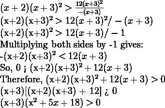 (x+2)(x+3)^2 > \frac{12(x+3)^2}{-(x+3)}    (x+2)(x+3)^2 > 12(x+3)^2/-(x+3)  (x+2)(x+3)^2 > 12(x+3)/-1    Multiplying both sides by -1 gives:    -(x+2)(x+3)^2 < 12(x+3)  So, 0 < (x+2)(x+3)^2 + 12(x+3)  Therefore, (x+2)(x+3)^2 + 12(x+3) > 0   (x+3)[(x+2)(x+3) + 12] > 0  (x+3)(x^2+5x+18) > 0