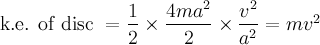 \text{k.e. of disc }=\dfrac{1}{2} \times \dfrac{4ma^2}{2} \times \dfrac{v^2}{a^2}=mv^2