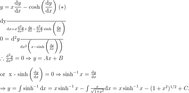 \displaystyle y = x\frac{\text{d}y}{\text{d}x} - \cosh\bigg(\frac{\text{d}y}{\text{d}x}\bigg)\; (*)\\  \frac{\text{d}y}{\text{d}x} = x\frac{\text{d}^2y}{\text{d}x^2} + \frac{\text{d}y}{\text{d}x} - \frac{\text{d}^2y}{\text{d}x^2}\sinh \bigg(\frac{\text{d}y}{\text{d}x}\bigg)\\  0 = \frac{\text{d}^2y}{\text{d}x^2} \bigg( x - \sinh \bigg(\frac{\text{d}y}{\text{d}x}\bigg)\bigg) \\  \therefore \frac{\text{d}^2y}{\text{d}x^2} = 0 \Rightarrow y = Ax + B\\  \text{or } x - \sinh \bigg(\frac{\text{d}y}{\text{d}x}\bigg) = 0 \Rightarrow \sinh^{-1} x = \frac{\text{d}y}{\text{d}x} \\  \Rightarrow y = \int \sinh^{-1} \text{d}x = x \sinh^{-1} x - \int\frac{x}{\sqrt{1 + x^2}} \text{d}x = x \sinh^{-1} x - (1+x^2)^{1/2} + C.