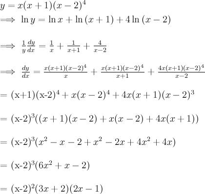 \\ y = x(x+1)(x-2)^4 \\  \\ \implies \ln{y} = \ln{x} + \ln{(x+1)} + 4\ln{(x-2)} \\  \\ \implies \frac{1}{y}\frac{dy}{dx} = \frac{1}{x} + \frac{1}{x+1} + \frac{4}{x-2} \\  \\ \implies \frac{dy}{dx} = \frac{x(x+1)(x-2)^4}{x} + \frac{x(x+1)(x-2)^4}{x+1} + \frac{4x(x+1)(x-2)^4}{x-2} \\   \\ = (x+1)(x-2)^4 + x(x-2)^4 + 4x(x+1)(x-2)^3 \\  \\ = (x-2)^3((x+1)(x-2) + x(x-2) + 4x(x+1)) \\  \\ = (x-2)^3(x^2 - x - 2 + x^2 - 2x + 4x^2 + 4x) \\  \\ = (x-2)^3(6x^2 + x  - 2) \\  \\ = (x-2)^2(3x+2)(2x-1)